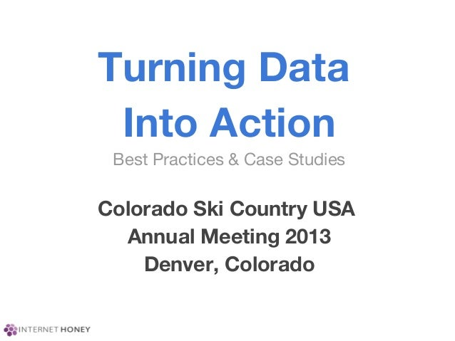 Turning DataInto ActionBest Practices & Case StudiesColorado Ski Country USAAnnual Meeting 2013Denver, Colorado