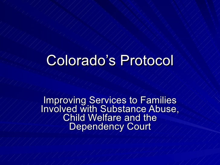 Colorado's Protocol   Improving Services to Families Involved with Substance Abuse,      Child Welfare and the       Depen...