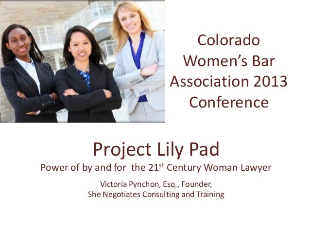 ColoradoWomen's BarAssociation 2013ConferenceProject Lily PadPower of by and for the 21st Century Woman LawyerVictoria Pyn...