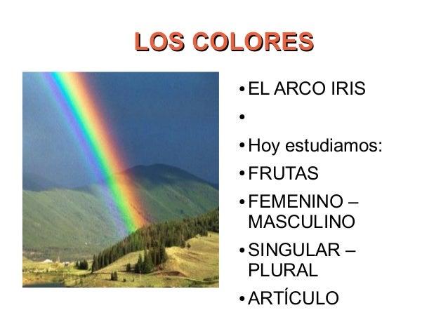 LOS COLORESLOS COLORES ● EL ARCO IRIS ● ● Hoy estudiamos: ● FRUTAS ● FEMENINO – MASCULINO ● SINGULAR – PLURAL ● ARTÍCULO