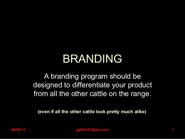 1 BRANDING A branding program should be designed to differentiate your product from all the other cattle on the range. (ev...