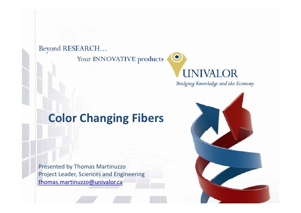 Color Changing Fibers   Presented by Thomas Martinuzzo Project Leader, Sciences and Engineering thomas.martinuzzo@univalor...