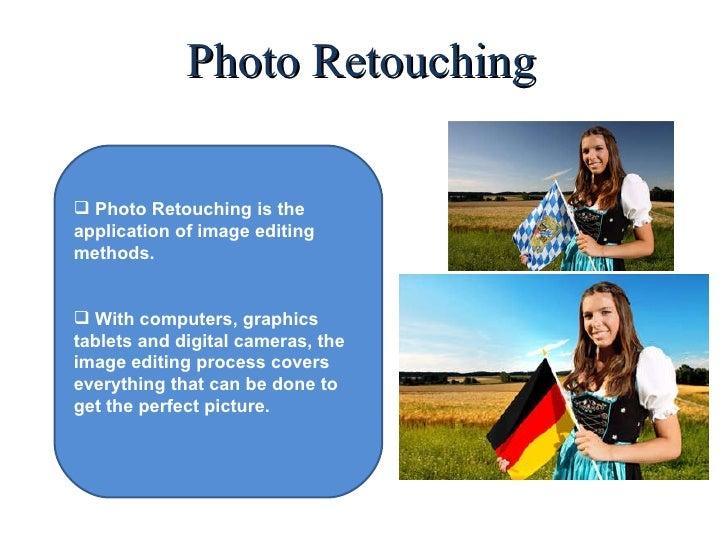 Photo Retouching <ul><li>Photo Retouching is the application of image editing methods. </li></ul><ul><li>With computers, g...