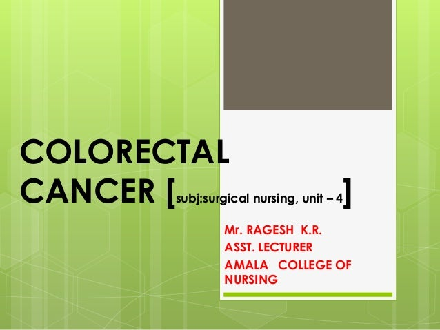 COLORECTAL CANCER [subj:surgical nursing, unit – 4] Mr. RAGESH K.R. ASST. LECTURER AMALA COLLEGE OF NURSING