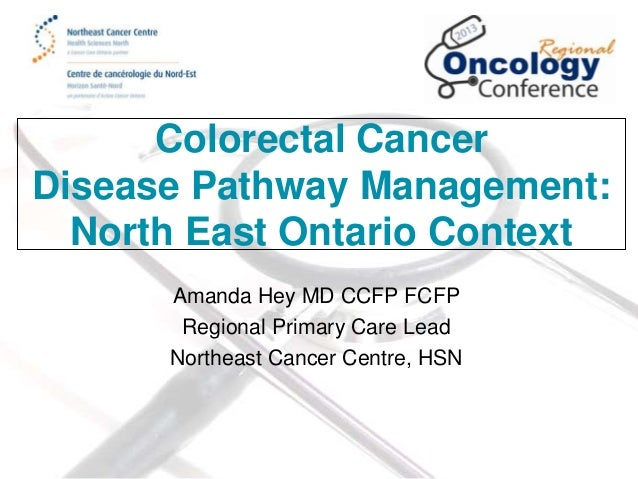 Colorectal Cancer Disease Pathway Management: North East Ontario Context Amanda Hey MD CCFP FCFP Regional Primary Care Lea...