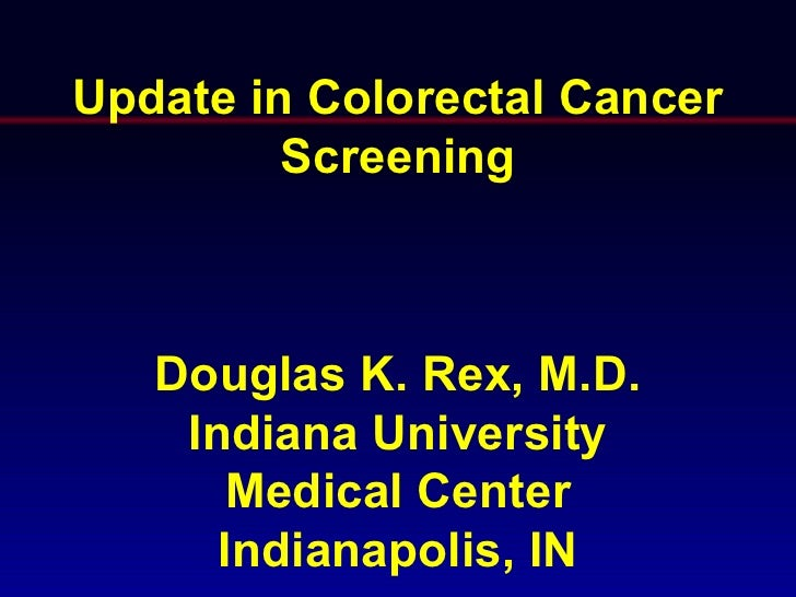 Update in Colorectal Cancer         Screening   Douglas K. Rex, M.D.    Indiana University      Medical Center      Indian...