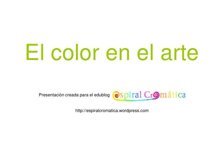 El color en el arte  Presentación creada para el edublog                      http://espiralcromatica.wordpress.com