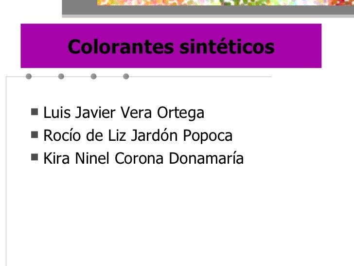 Colorantes sintéticos <ul><li>Luis Javier Vera Ortega </li></ul><ul><li>Rocío de Liz Jardón Popoca </li></ul><ul><li>Kira ...