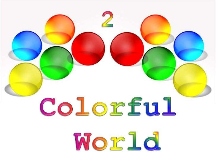 2<br />Colorful<br />World<br />