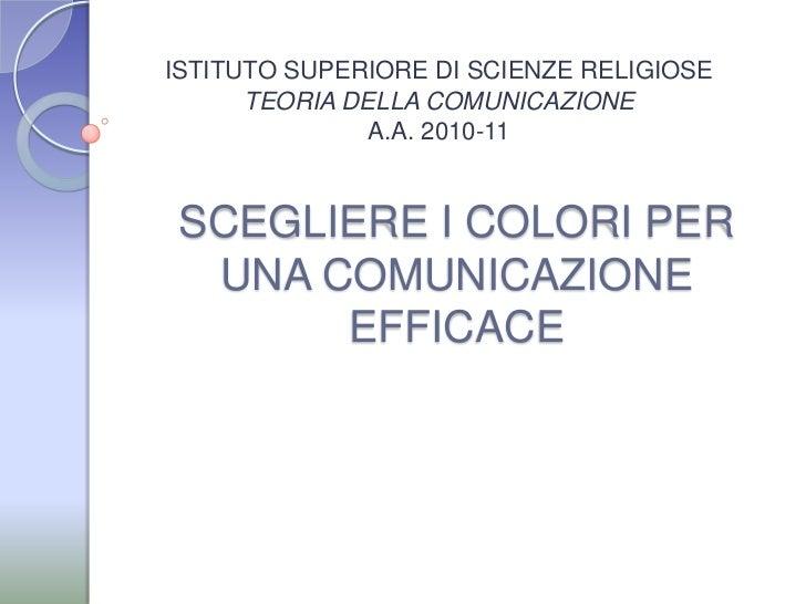 ISTITUTO SUPERIORE DI SCIENZE RELIGIOSE<br />TEORIA DELLA COMUNICAZIONE<br />A.A. 2010-11 <br />SCEGLIERE I COLORI PER UNA...