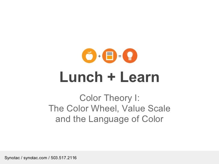 Lunch + Learn                            Color Theory I:                     The Color Wheel, Value Scale                 ...