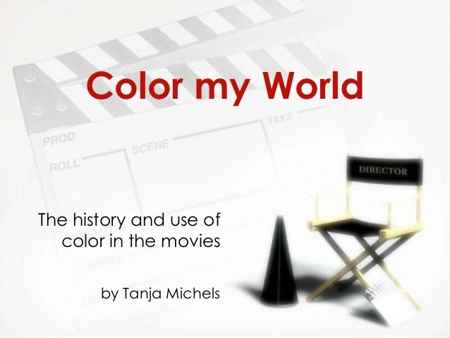 Color my WorldThe history and use of  color in the movies       by Tanja Michels