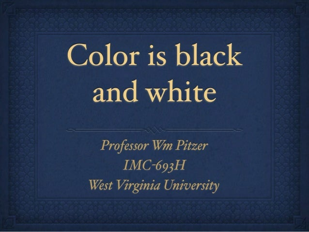 Color is black and white Professor Wm Pitzer IMC-693H West Virginia University