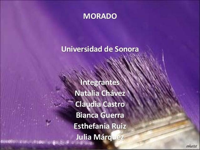MORADO Universidad de Sonora Integrantes Natalia Chávez Claudia Castro Bianca Guerra Esthefania Ruiz Julia Márquez