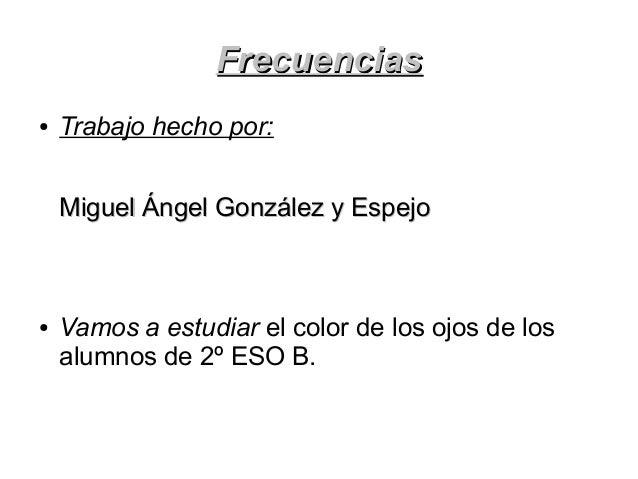 FrecuenciasFrecuencias ● Trabajo hecho por: Miguel Ángel González y EspejoMiguel Ángel González y Espejo ● Vamos a estudia...