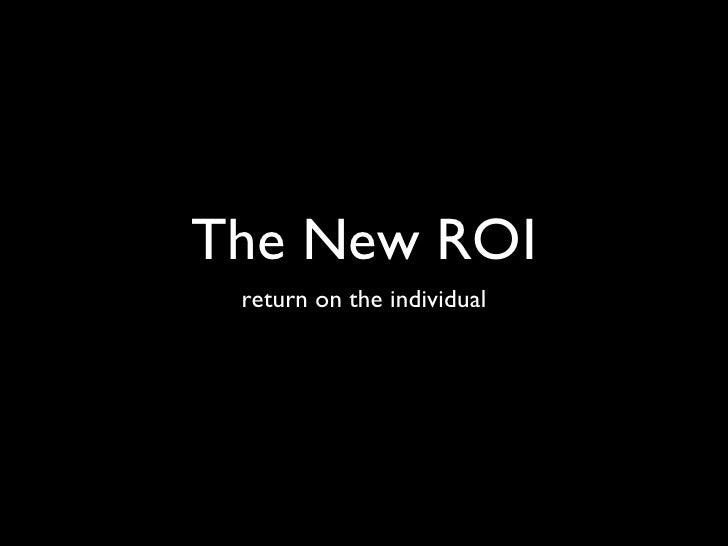 The New ROI <ul><li>return on the individual </li></ul>