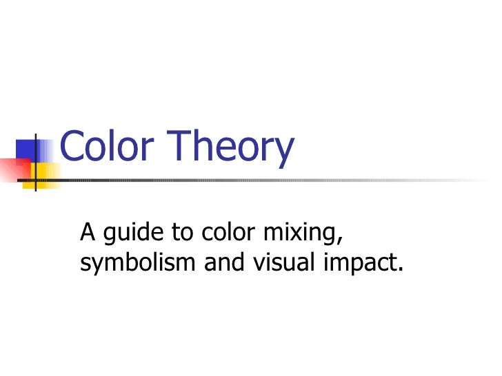 Color Theory A guide to color mixing, symbolism and visual impact.