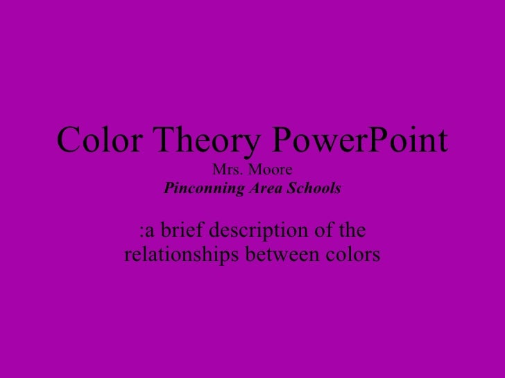 Color Theory PowerPoint Mrs. Moore Pinconning Area Schools :a brief description of the relationships between colors