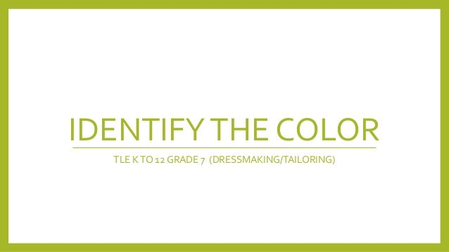 IDENTIFYTHE COLOR TLE KTO 12 GRADE 7 (DRESSMAKING/TAILORING)