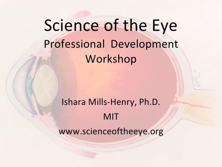 Science of the Eye Professional  Development Workshop Ishara Mills-Henry, Ph.D. MIT www.scienceoftheeye.org