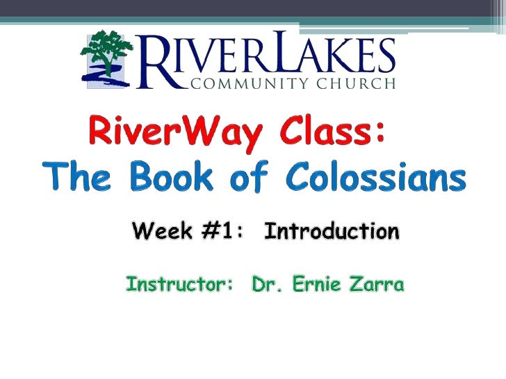 RiverWay Class:   The Book of Colossians Week #1:  Introduction Instructor:  Dr. Ernie Zarra