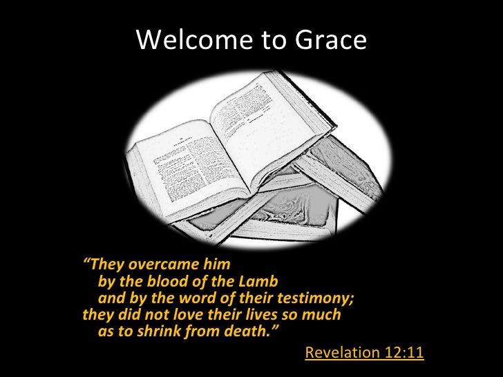 """Welcome to Grace""""They overcame him  by the blood of the Lamb  and by the word of their testimony;they did not love their l..."""