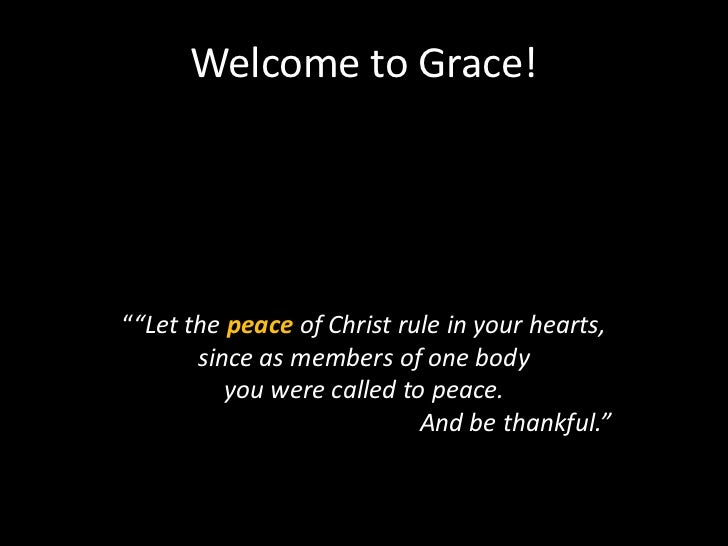 """Welcome to Grace!""""""""Let the peace of Christ rule in your hearts,       since as members of one body          you were calle..."""