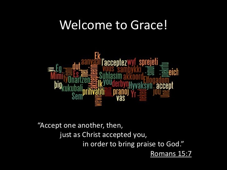 """Welcome to Grace!""""Accept one another, then,      just as Christ accepted you,              in order to bring praise to God..."""