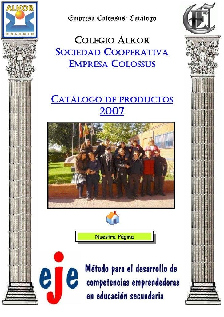 Empresa Colossus: Catálogo     COLEGIO ALKOR SOCIEDAD COOPERATIVA   EMPRESA COLOSSUS   CATÁLOGO DE PRODUCTOS         2007 ...