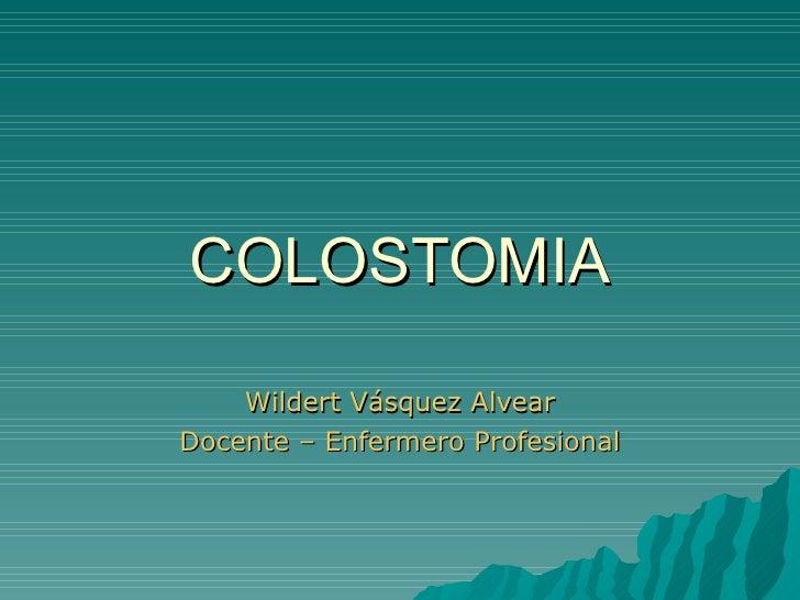 COLOSTOMIA Wildert Vásquez Alvear Docente – Enfermero Profesional