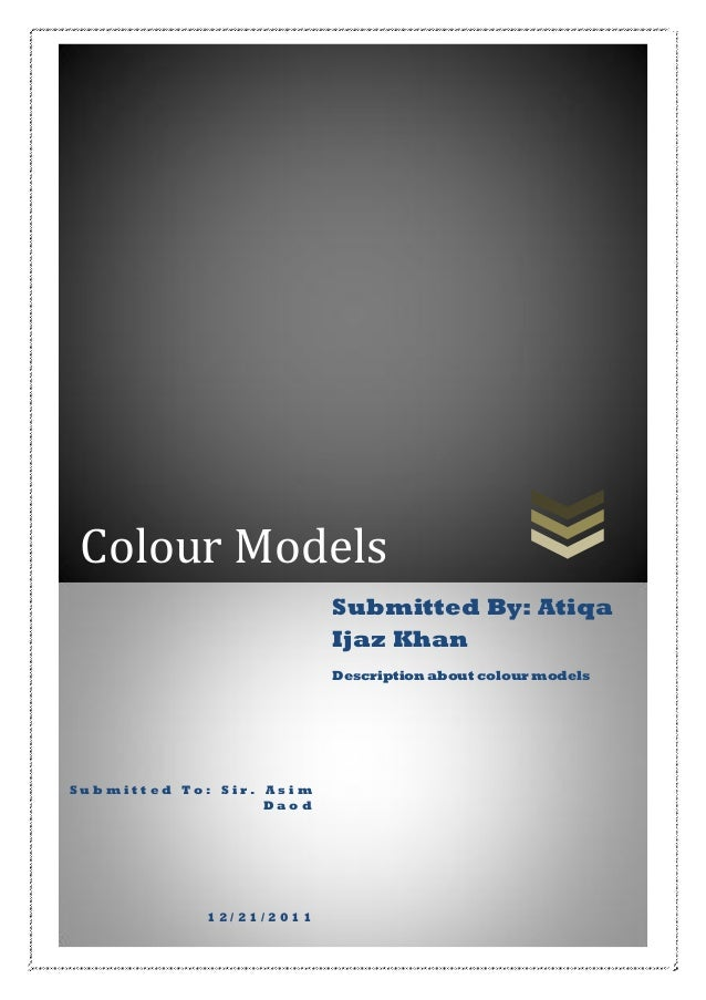 Colour Models Submitted By: Atiqa Ijaz Khan Description about colour models  Submitted To: Sir. Asim Daod  12/21/2011