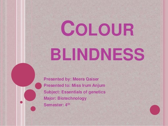 COLOUR BLINDNESS Presented by: Meera Qaiser Presented to: Miss Irum Anjum Subject: Essentials of genetics Major: Biotechno...