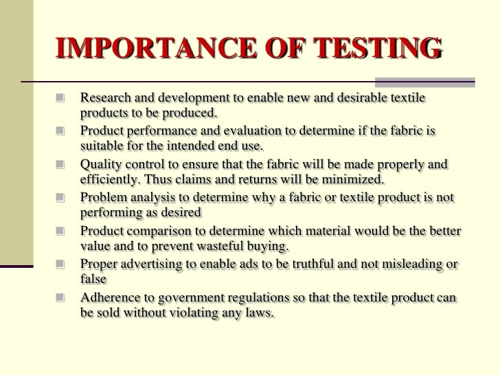 IMPORTANCE OF TESTING   Research and development to enable new and desirable textile    products to be produced.   Produ...