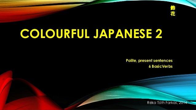 鈴 花  COLOURFUL JAPANESE 2 Polite, present sentences 6 BasicVerbs  Réka Tóth Farkas, 2014