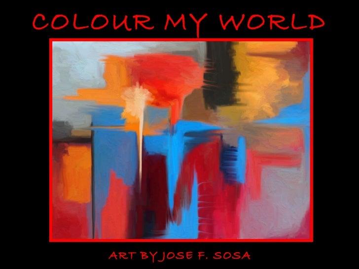 COLOUR MY WORLD   ART BY JOSE F. SOSA