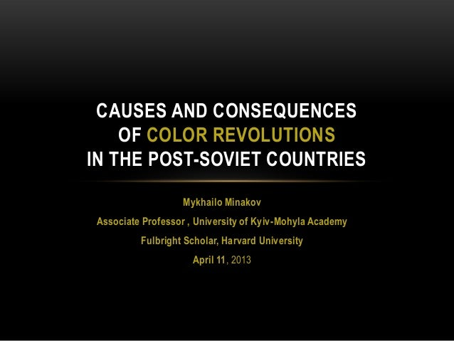 CAUSES AND CONSEQUENCES OF COLOR REVOLUTIONS IN THE POST-SOVIET COUNTRIES Mykhailo Minakov Associate Professor , Universit...