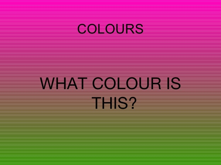 COLOURS <ul><li>WHAT COLOUR IS THIS? </li></ul>
