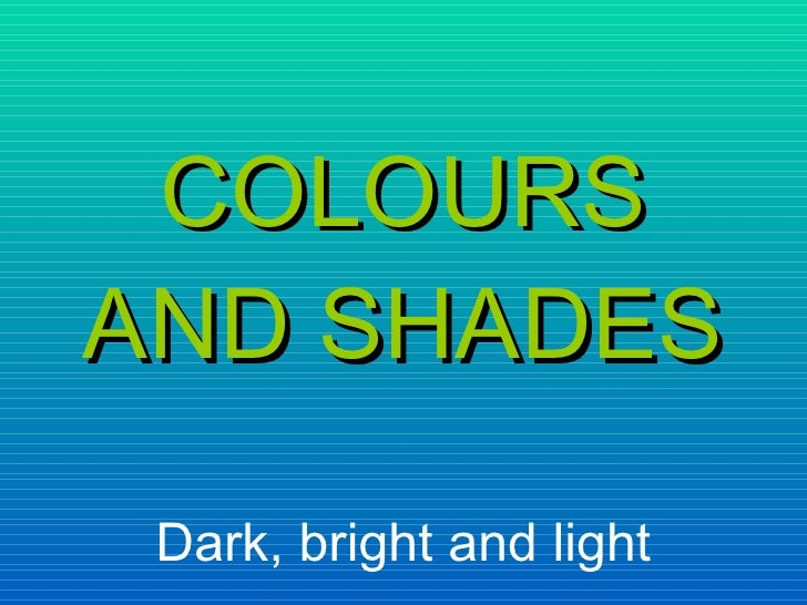 COLOURS AND SHADES Dark, bright and light