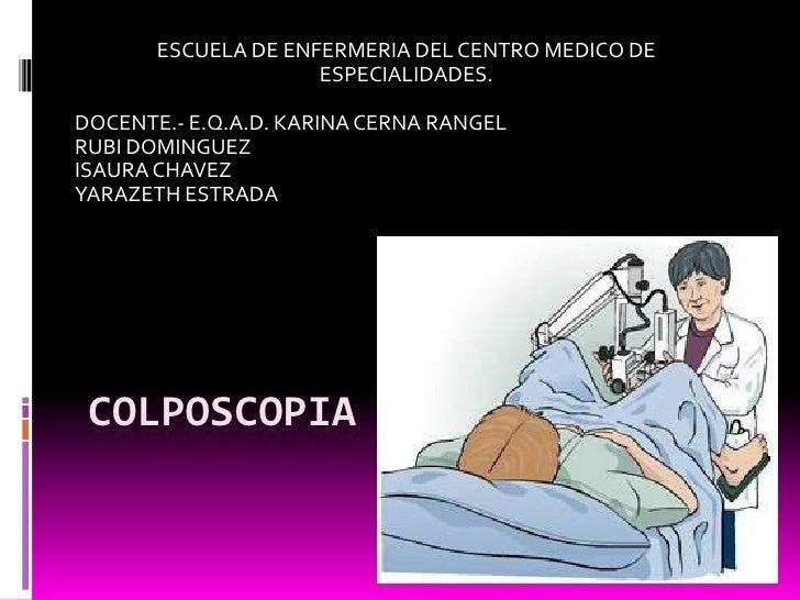 COLPOSCOPIA<br />ESCUELA DE ENFERMERIA DEL CENTRO MEDICO DE ESPECIALIDADES.<br />DOCENTE.- E.Q.A.D. KARINA CERNA RANGEL<br...