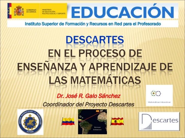 Dr. José R. Galo Sánchez Coordinador del Proyecto Descartes Instituto Superior de Formación y Recursos en Red para el Prof...