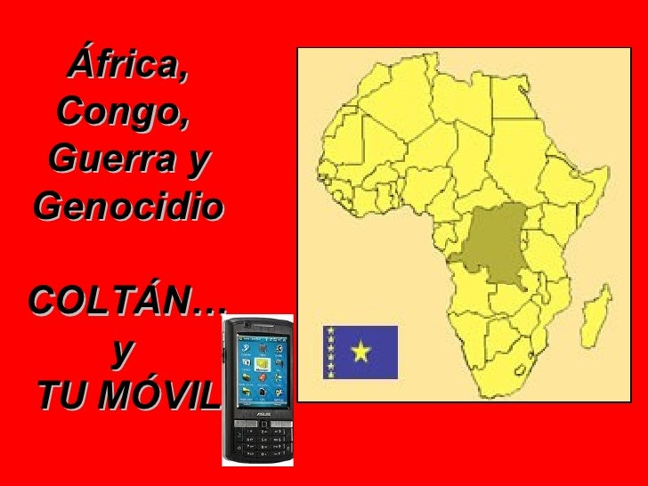 África, Congo,Guerra yGenocidioCOLTÁN…   yTU MÓVIL