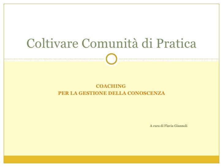 COACHING  PER LA GESTIONE DELLA CONOSCENZA A cura di Flavia Giannoli Coltivare Comunità di Pratica