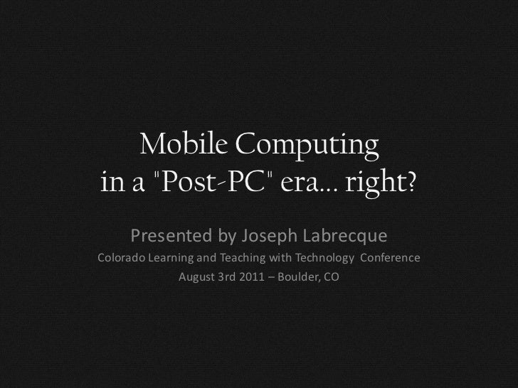 "Mobile Computingin a ""Post-PC"" era... right?     Presented by Joseph LabrecqueColorado Learning and Teaching with Technolo..."