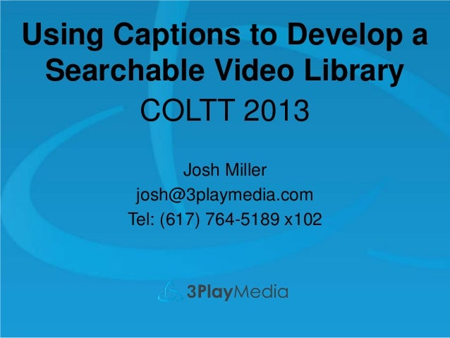 Using Captions to Develop a Searchable Video Library COLTT 2013 Josh Miller josh@3playmedia.com Tel: (617) 764-5189 x102