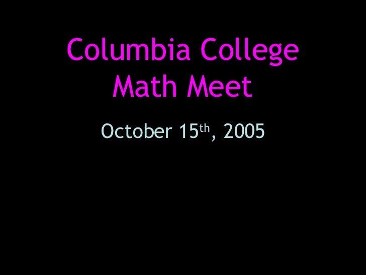 Columbia College Math Meet October 15 th , 2005