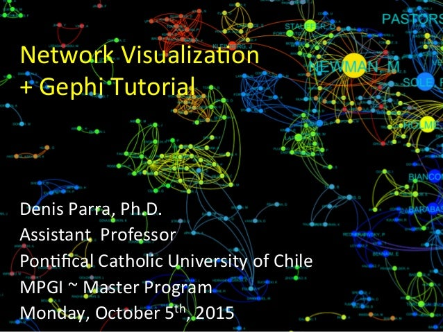 Network	   Visualiza0on	    +	   Gephi	   Tutorial	    Denis	   Parra,	   Ph.D.	    Assistant	   	   Professor	    Pon0fica...