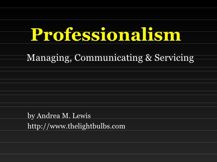 Professionalism   Managing, Communicating & Servicing by Andrea M. Lewis http://www.thelightbulbs.com