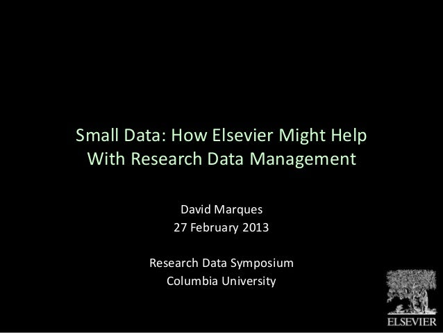 Small Data: How Elsevier Might Help With Research Data Management            David Marques           27 February 2013     ...
