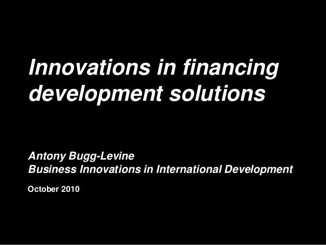 Innovations in financing development solutions Antony Bugg-Levine Business Innovations in International Development Octobe...