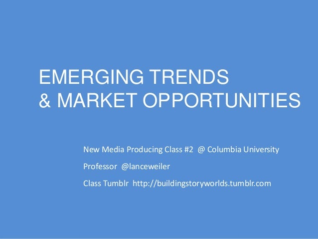 Emerging Trends and Market Opportunities in Storytelling - Columbia New Media Producing Class Spring Semester 2014
